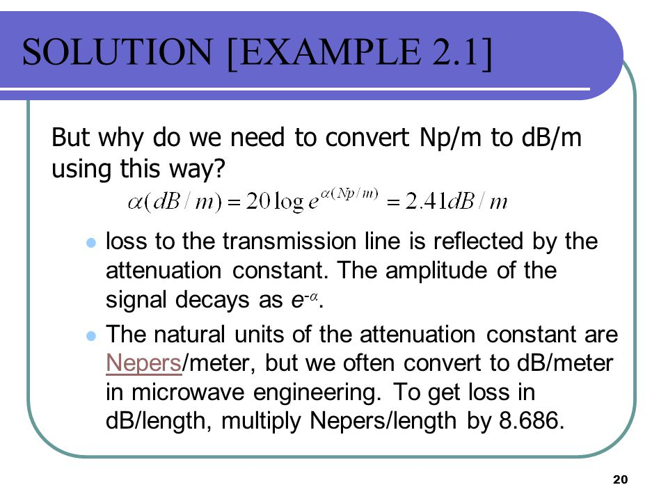 SOLUTION [EXAMPLE 2.1] But why do we need to convert Np/m to dB/m using this way
